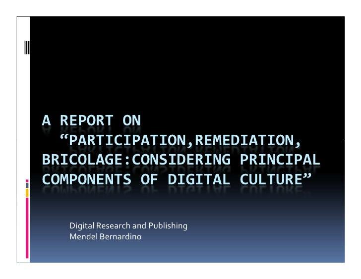 "A REPORT ON   ""PARTICIPATION,REMEDIATION, BRICOLAGE:CONSIDERING PRINCIPAL COMPONENTS OF DIGITAL CULTURE""     Digital Resea..."
