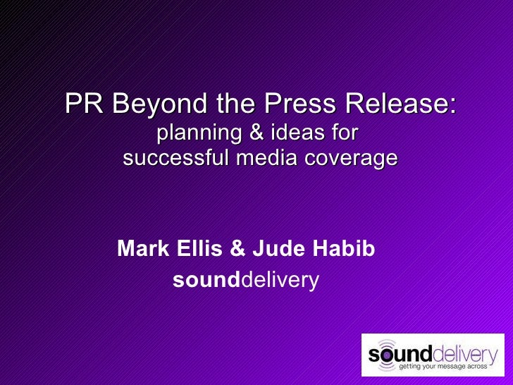 PR Beyond the Press Release: planning & ideas for  successful media coverage Mark Ellis & Jude Habib sound delivery