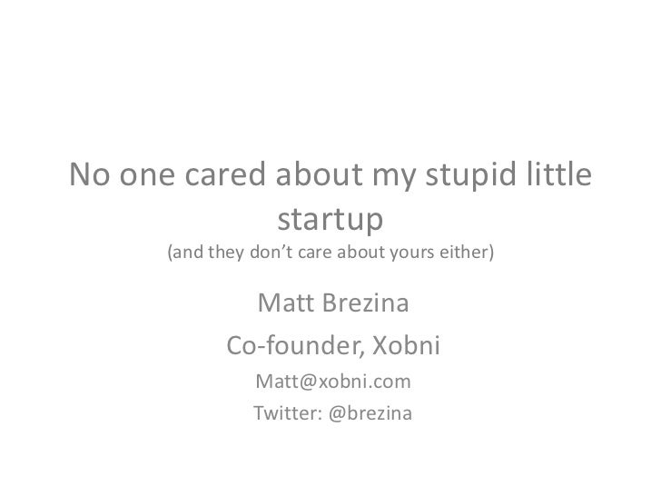 No one cared about my stupid little startup(and they don't care about yours either)<br />Matt Brezina<br />Co-founder, Xob...