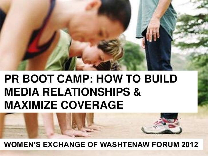 PR BOOT CAMP: HOW TO BUILDMEDIA RELATIONSHIPS &MAXIMIZE COVERAGEWOMEN'S EXCHANGE OF WASHTENAW FORUM 2012
