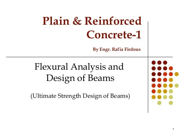 Plain & Reinforced Concrete-1 By Engr. Rafia Firdous Flexural Analysis and Design of Beams (Ultimate Strength Design of Be...
