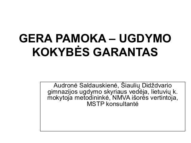 GERA PAMOKA – UGDYMO KOKYBĖS GARANTAS Audronė Saldauskienė, Šiaulių Didždvario gimnazijos ugdymo skyriaus vedėja, lietuvių...