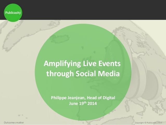 1 Copyright © Publicasity 2014Outcomes matter Amplifying Live Events through Social Media Philippe Jeanjean, Head of Digit...