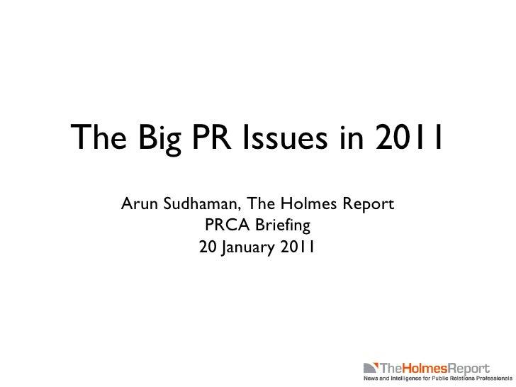 The Big PR Issues in 2011 <ul><li>Arun Sudhaman, The Holmes Report </li></ul><ul><li>PRCA Briefing </li></ul><ul><li>20 Ja...
