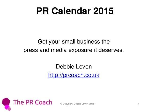 © Copyright, Debbie Leven, 2015 1 PR Calendar 2015 Get your small business the press and media exposure it deserves. Debbi...