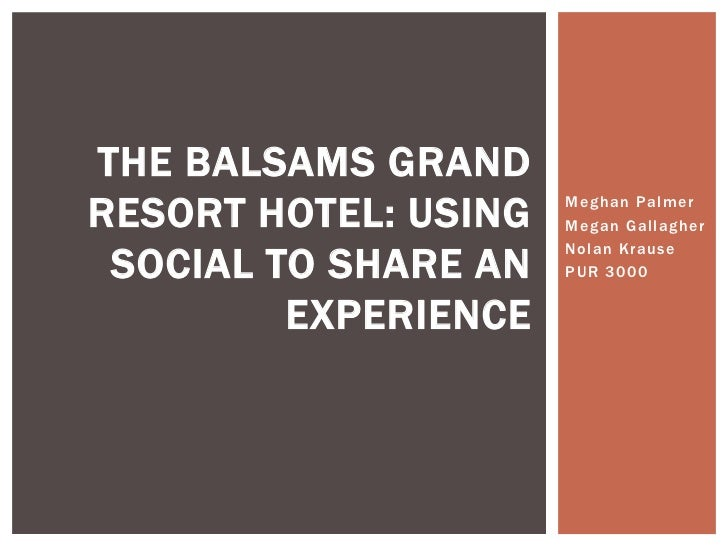THE BALSAMS GRANDRESORT HOTEL: USING   Meghan Palmer                      Megan Gallagher SOCIAL TO SHARE AN              ...