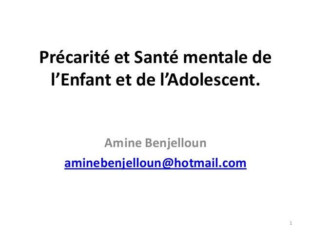Précarité et Santé mentale de l'Enfant et de l'Adolescent.         Amine Benjelloun   aminebenjelloun@hotmail.com         ...