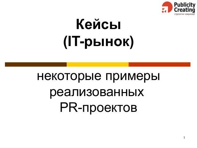 1 Кейсы (IT-рынок) некоторые примеры реализованных PR-проектов