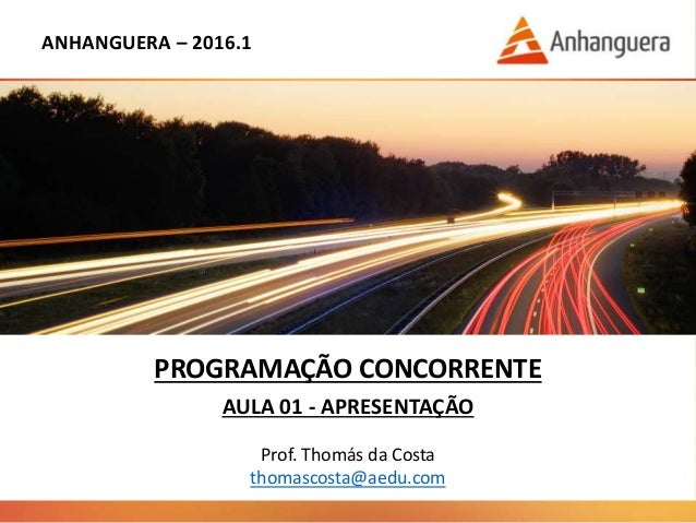 ANHANGUERA – 2016.1 PROGRAMAÇÃO CONCORRENTE AULA 01 - APRESENTAÇÃO Prof. Thomás da Costa thomascosta@aedu.com