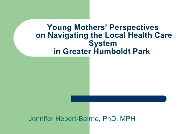 Young Mothers' Perspectives  on Navigating the Local Health Care System in Greater Humboldt Park  Jennifer Hebert-Beirne, ...