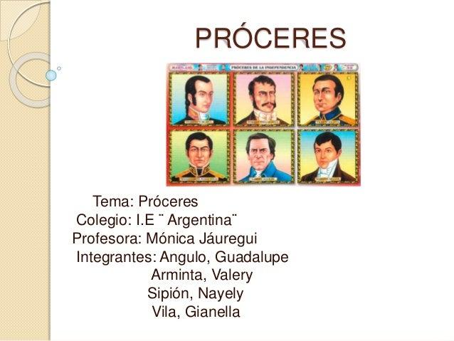 PRÓCERES Tema: Próceres Colegio: I.E ¨ Argentina¨ Profesora: Mónica Jáuregui Integrantes: Angulo, Guadalupe Arminta, Valer...