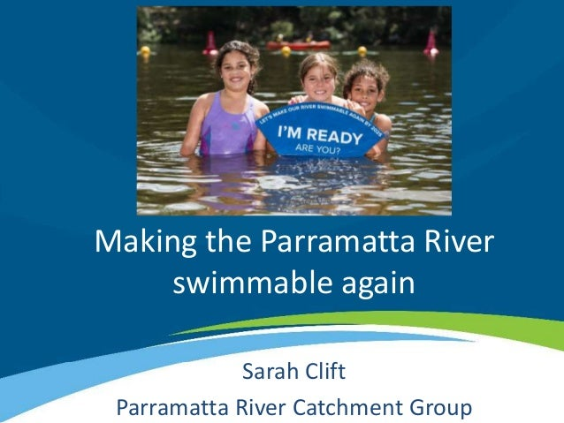 Making the Parramatta River swimmable again Sarah Clift Parramatta River Catchment Group