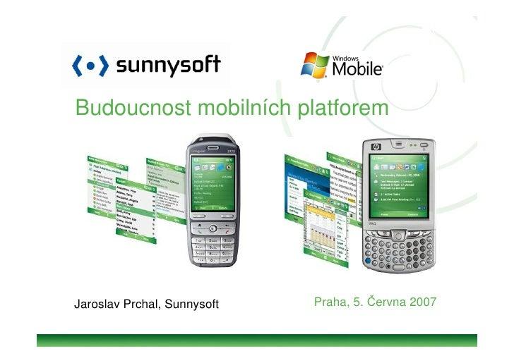 Budoucnost mobilních platforem     Jaroslav Prchal, Sunnysoft   Praha, 5. Června 2007