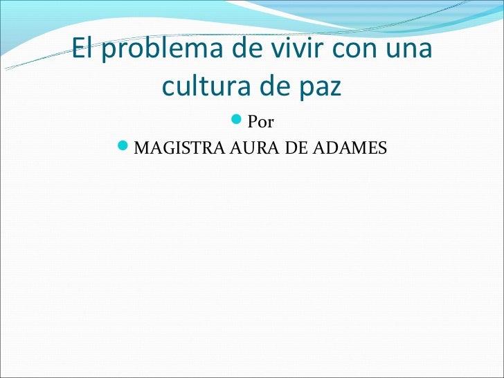 El problema de vivir con una       cultura de paz             Por   MAGISTRA AURA DE ADAMES
