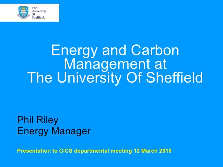 Energy and Carbon Management at The University Of Sheffield Phil Riley Energy Manager Presentation to CiCS departmental me...