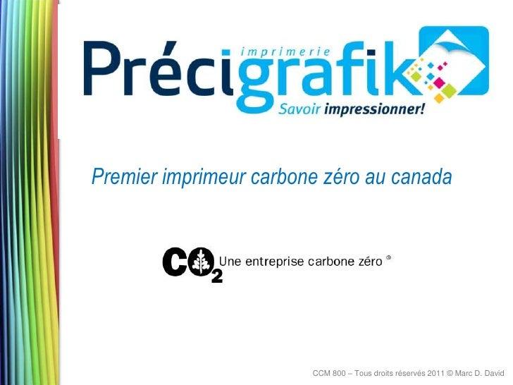 Premier imprimeur carbone zéro au canada                        CCM 800 – Tous droits réservés 2011 © Marc D. David