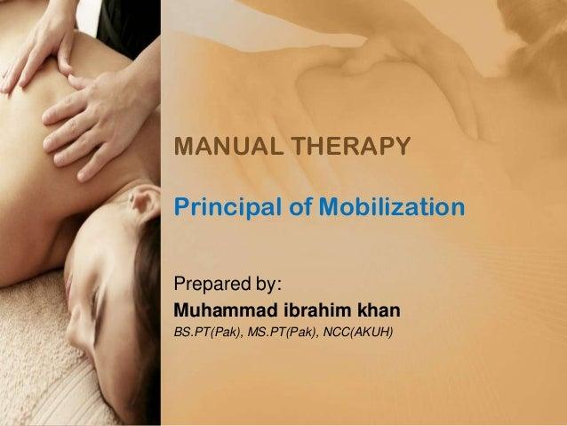 MANUAL THERAPY Principal of Mobilization Prepared by: Muhammad ibrahim khan BS.PT(Pak), MS.PT(Pak), NCC(AKUH)