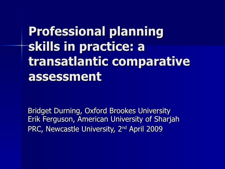 Professional planning skills in practice: a transatlantic comparative assessment Bridget Durning, Oxford Brookes Universit...