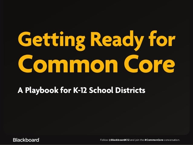 Follow @BlackboardK12 and join the #CommonCore conversation.Getting Ready forCommon CoreA Playbook for K-12 School Districts