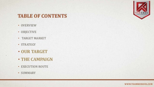 TABLE OF CONTENTS • OVERVIEW • OBJECTIVE • TARGET MARKET • STRATEGY • OUR TARGET • THE CAMPAIGN • EXECUTION ROUTE • SUMMAR...