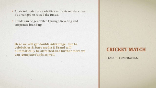 CRICKET MATCH • A cricket match of celebrities vs x cricket stars can be arranged to raised the funds. • Funds can be gene...