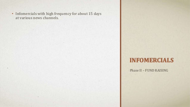 INFOMERCIALS • Infomercials with high frequency for about 15 days at various news channels. Phase II – FUND RAISING
