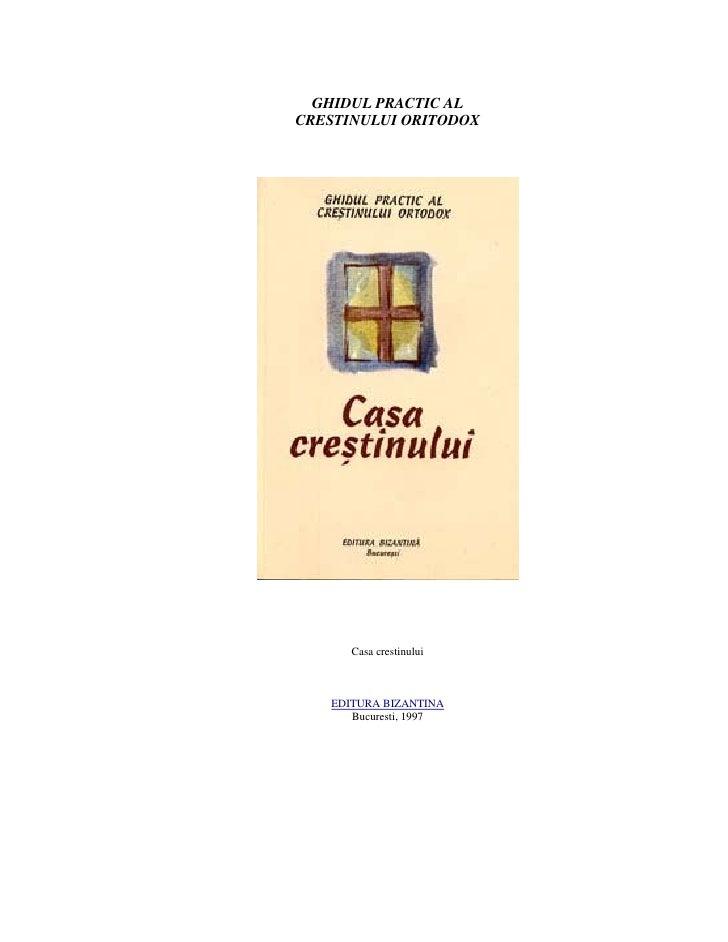 GHIDUL PRACTIC AL CRESTINULUI ORITODOX           Casa crestinului       EDITURA BIZANTINA       Bucuresti, 1997