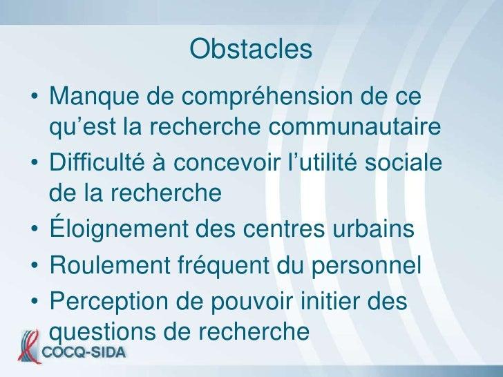Obstacles • Manque de compréhension de ce   qu'est la recherche communautaire • Difficulté à concevoir l'utilité sociale  ...
