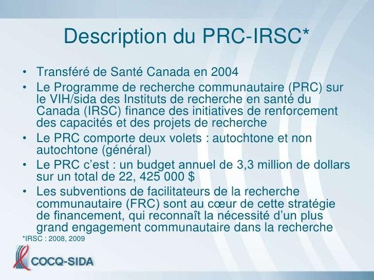 Description du PRC-IRSC* • Transféré de Santé Canada en 2004 • Le Programme de recherche communautaire (PRC) sur   le VIH/...