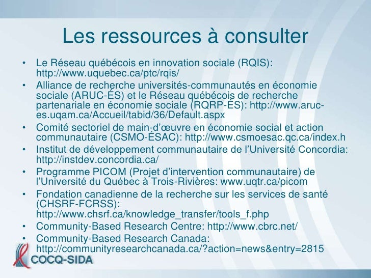 Les ressources à consulter • Le Réseau québécois en innovation sociale (RQIS):   http://www.uquebec.ca/ptc/rqis/ • Allianc...