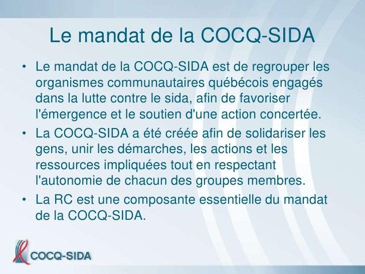Le mandat de la COCQ-SIDA • Le mandat de la COCQ-SIDA est de regrouper les   organismes communautaires québécois engagés  ...