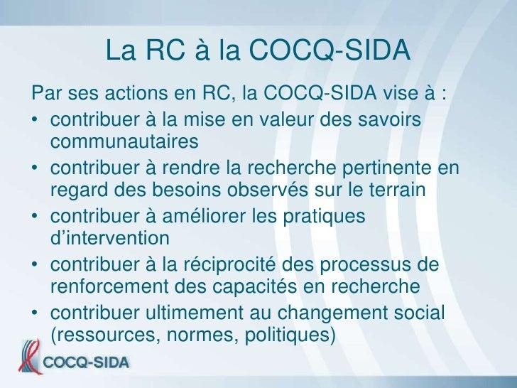 La RC à la COCQ-SIDA Par ses actions en RC, la COCQ-SIDA vise à : • contribuer à la mise en valeur des savoirs   communaut...