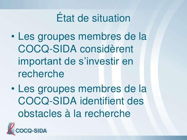 État de situation • Les groupes membres de la   COCQ-SIDA considèrent   important de s'investir en   recherche • Les group...