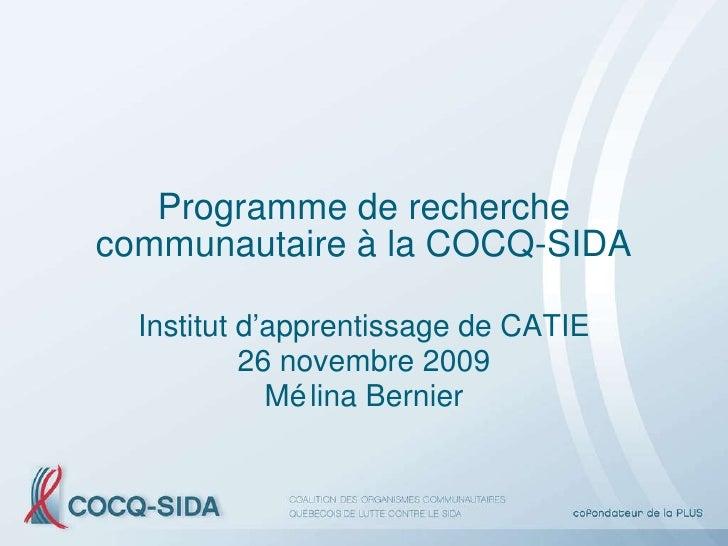 Programme de recherche communautaire à la COCQ-SIDA Institut d'apprentissage de CATIE 26 novembre 2009 Mélina Bernier