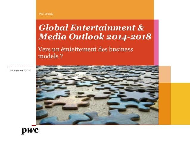 Global Entertainment & Media Outlook 2014-2018  Vers un émiettement des business models ?  PwC Strategy  24 septembre 2014