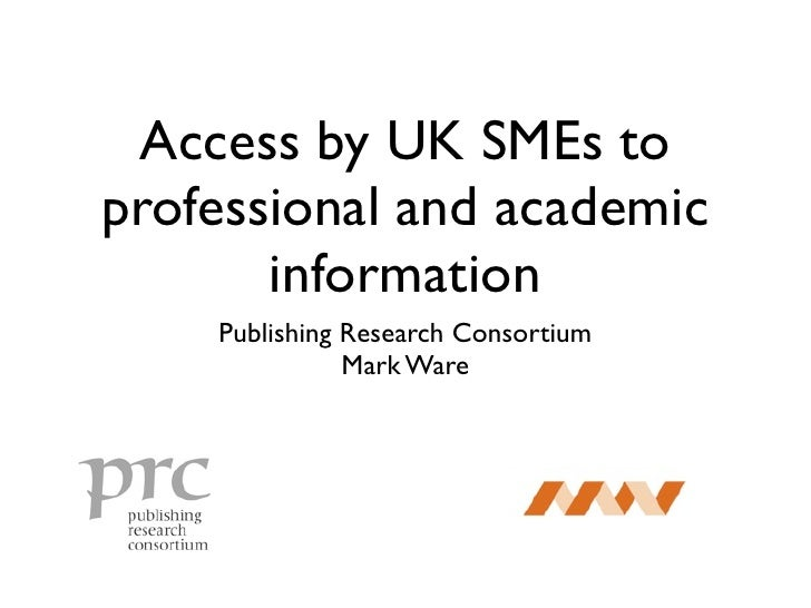 Access by UK SMEs to professional and academic        information     Publishing Research Consortium                Mark W...