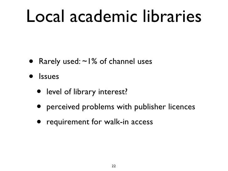 Local academic libraries  •   Rarely used: ~1% of channel uses  •   Issues      •   level of library interest?      •   pe...
