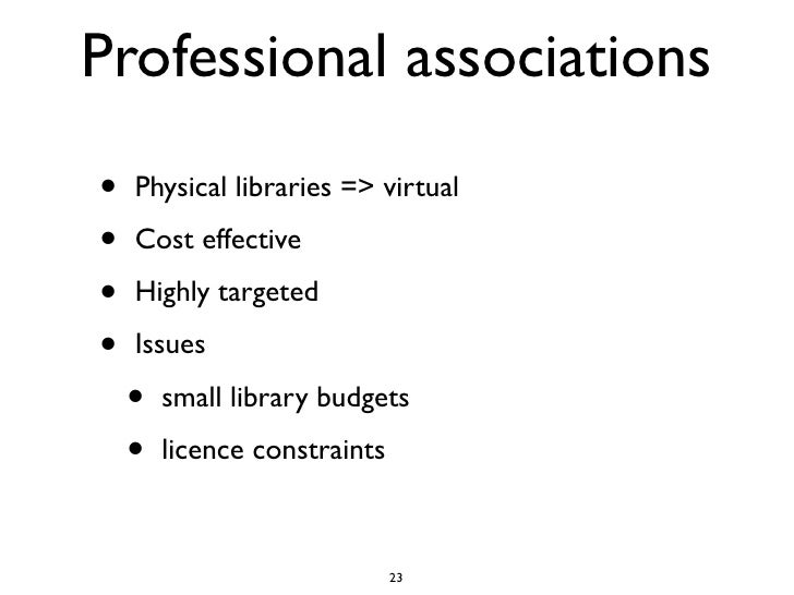 Professional associations •   Physical libraries => virtual  •   Cost effective  •   Highly targeted  •   Issues      •   ...