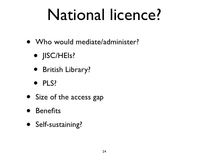 National licence? •   Who would mediate/administer?      •   JISC/HEIs?      •   British Library?      •   PLS?  •   Size ...