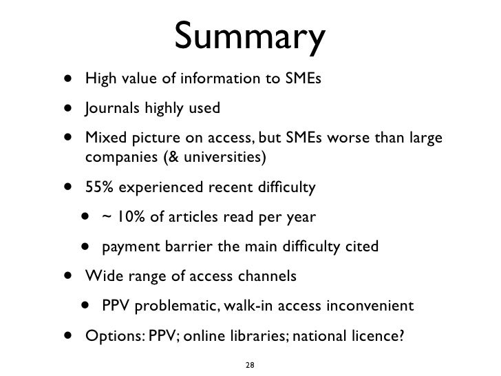 Summary •   High value of information to SMEs •   Journals highly used •   Mixed picture on access, but SMEs worse than la...