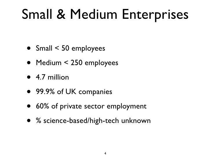 Small & Medium Enterprises  •   Small < 50 employees  •   Medium < 250 employees  •   4.7 million  •   99.9% of UK compani...