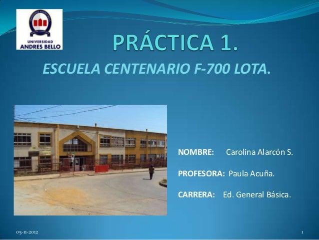 ESCUELA CENTENARIO F-700 LOTA.                              NOMBRE:    Carolina Alarcón S.                              PR...