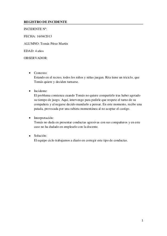 1REGISTRO DE INCIDENTEINCIDENTE Nº:FECHA: 16/04/2013ALUMNO: Tomás Pérez MartínEDAD: 4 añosOBSERVADOR:Contexto:Estando en e...