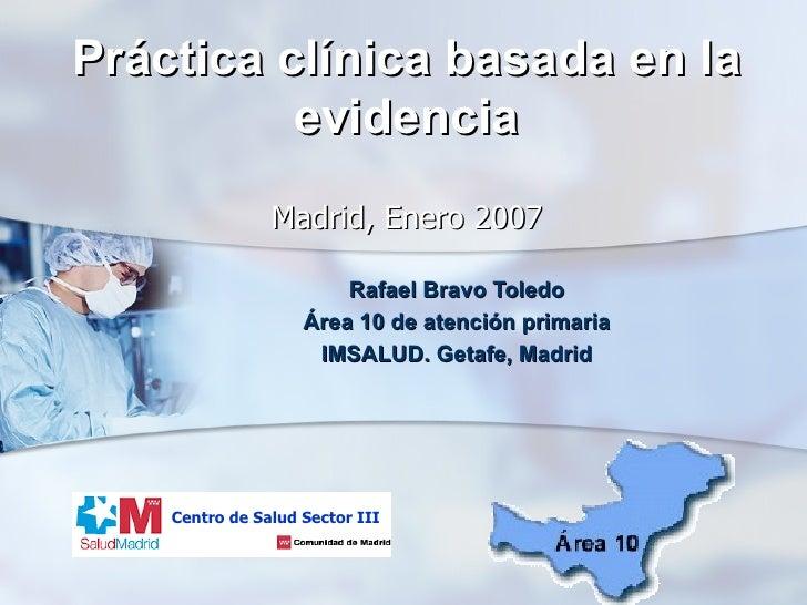 Práctica clínica basada en la evidencia   Madrid, Enero 2007 Rafael Bravo Toledo Área 10 de atención primaria IMSALUD. Get...