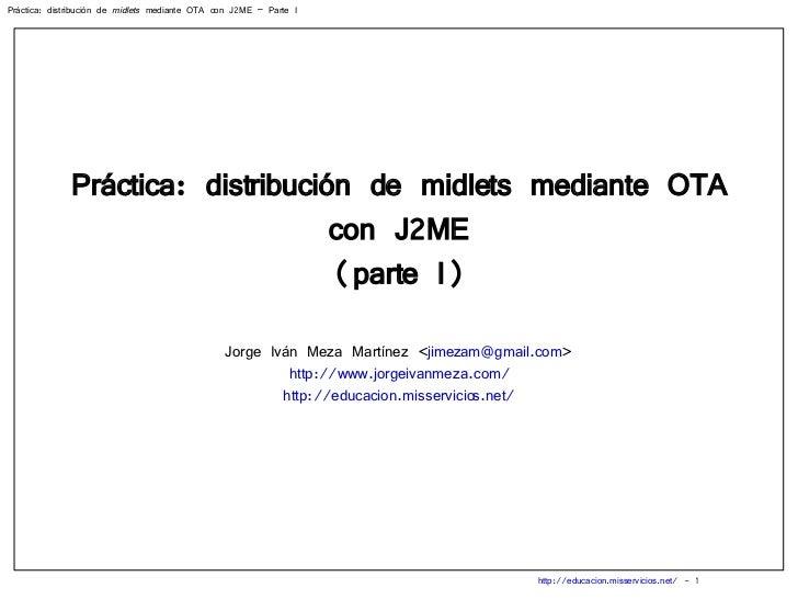 Práctica: distribución de midlets mediante OTA con J2ME (parte I) Jorge Iván Meza Martínez < [email_address] > http://www....