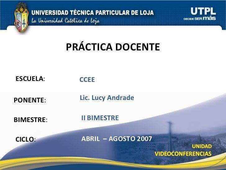 ESCUELA : PONENTE : BIMESTRE : PR ÁCTICA DOCENTE CICLO : CCEE II BIMESTRE Lic. Lucy Andrade ABRIL  – AGOSTO 2007