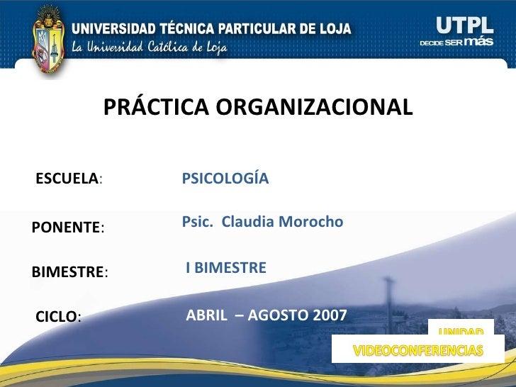 ESCUELA : PONENTE : BIMESTRE : PRÁCTICA ORGANIZACIONAL CICLO : PSICOLOGÍA  I BIMESTRE Psic.  Claudia Morocho  ABRIL  – AGO...