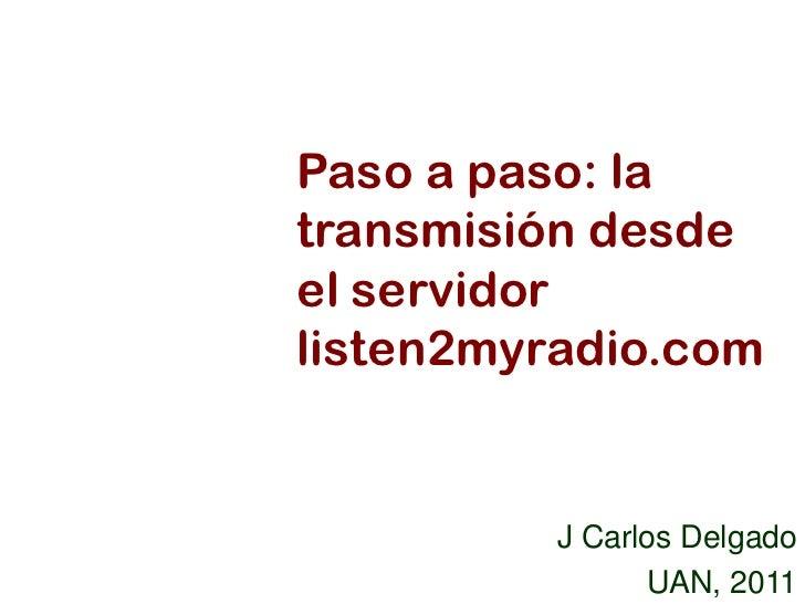 Paso a paso: latransmisión desdeel servidorlisten2myradio.com          J Carlos Delgado                UAN, 2011