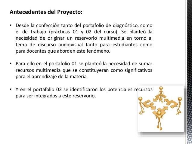 Antecedentes del Proyecto:  • Desde la confección tanto del portafolio de diagnóstico, como  el de trabajo (prácticas 01 y...