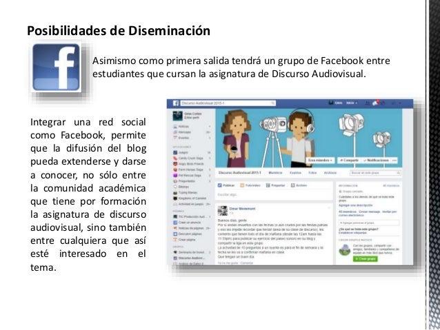 Posibilidades de Diseminación  Asimismo como primera salida tendrá un grupo de Facebook entre  estudiantes que cursan la a...